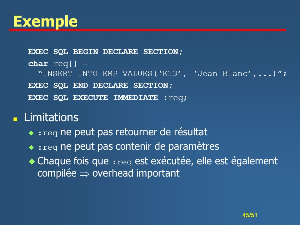 Exemple EXEC SQL BEGIN DECLARE SECTION; char req[] = INSERT INTO EMP VALUES('E13', 'Jean Blanc',...) ;